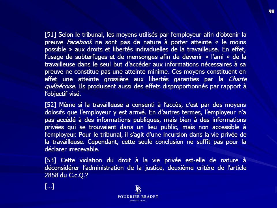 [55] Selon la Cour d'appel, le tribunal est appelé faire un exercice de pondération entre le principe général de la recherche de la vérité qui est au coeur de notre système de preuve, et le droit à la vie privée qui est protégé par la Charte québécoise. Cette démarche passe nécessairement par l'évaluation de la gravité de la violation du droit fondamental. Pour ce faire, il faut examiner la nature de la violation, l'objet de celle-ci, la motivation derrière la violation, l'intérêt juridique de l'auteur ainsi que la disponibilité de la preuve par un autre moyen.